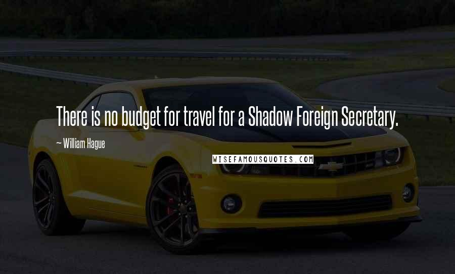 William Hague quotes: There is no budget for travel for a Shadow Foreign Secretary.