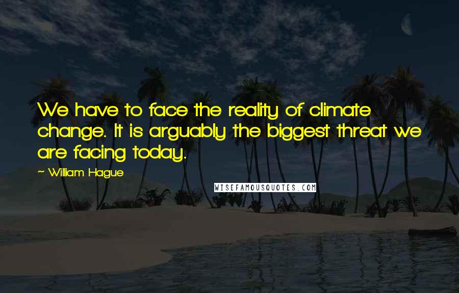 William Hague quotes: We have to face the reality of climate change. It is arguably the biggest threat we are facing today.