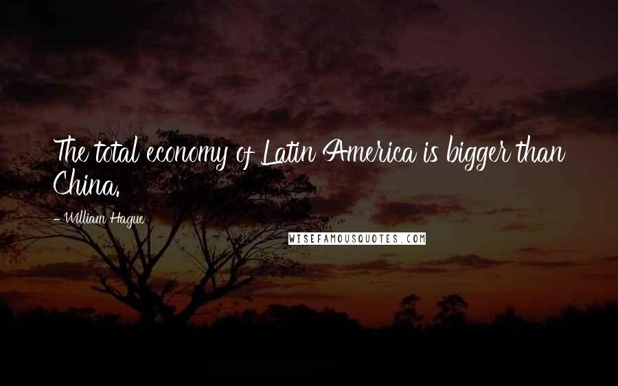 William Hague quotes: The total economy of Latin America is bigger than China.