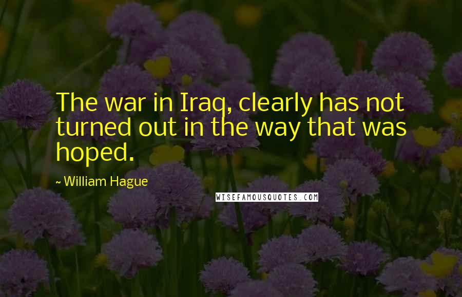 William Hague quotes: The war in Iraq, clearly has not turned out in the way that was hoped.