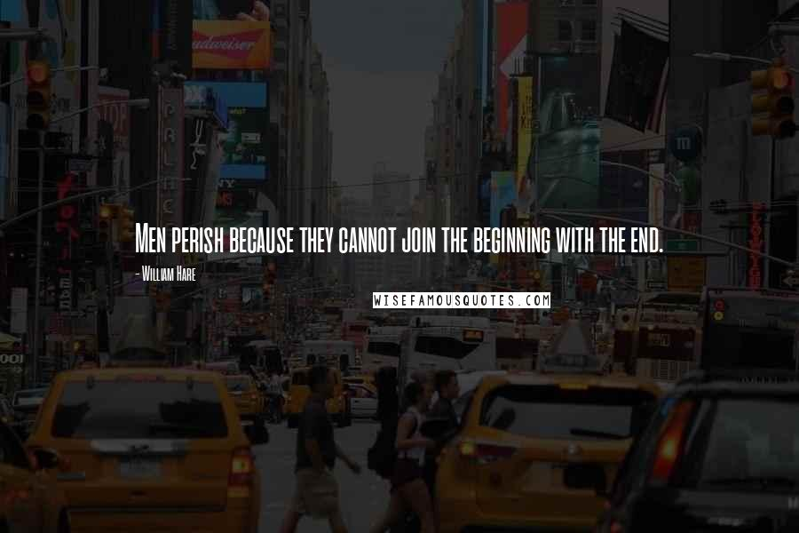 William Hare quotes: Men perish because they cannot join the beginning with the end.