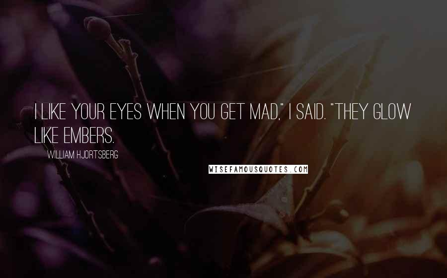 "William Hjortsberg quotes: I like your eyes when you get mad,"" I said. ""They glow like embers."