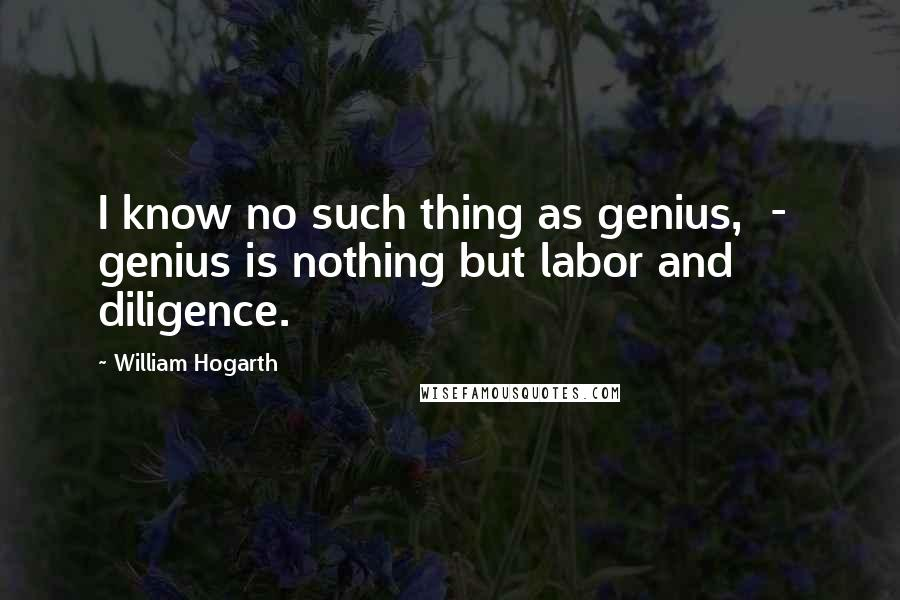 William Hogarth quotes: I know no such thing as genius, - genius is nothing but labor and diligence.