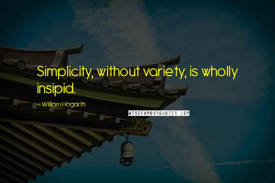 William Hogarth quotes: Simplicity, without variety, is wholly insipid.