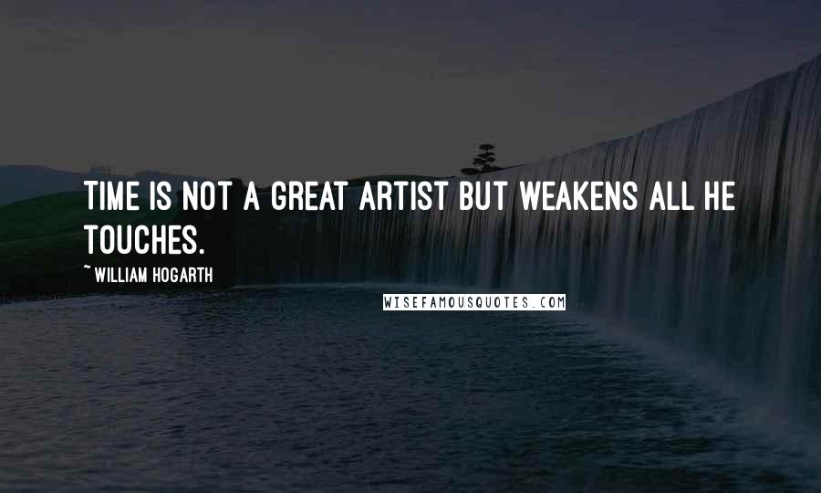 William Hogarth quotes: Time is not a great artist but weakens all he touches.