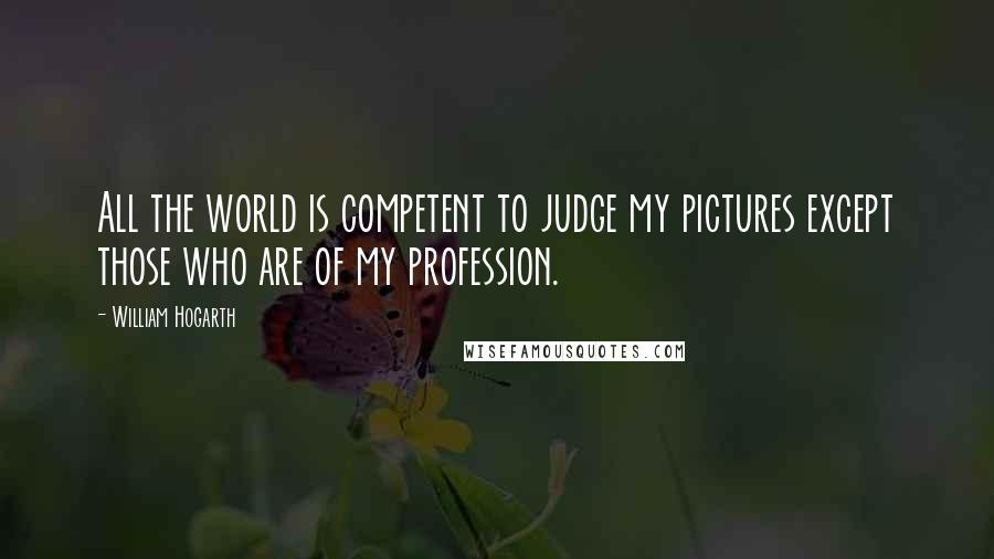 William Hogarth quotes: All the world is competent to judge my pictures except those who are of my profession.