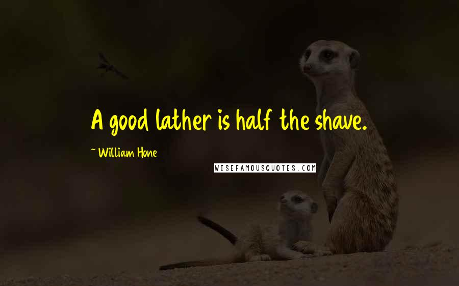 William Hone quotes: A good lather is half the shave.