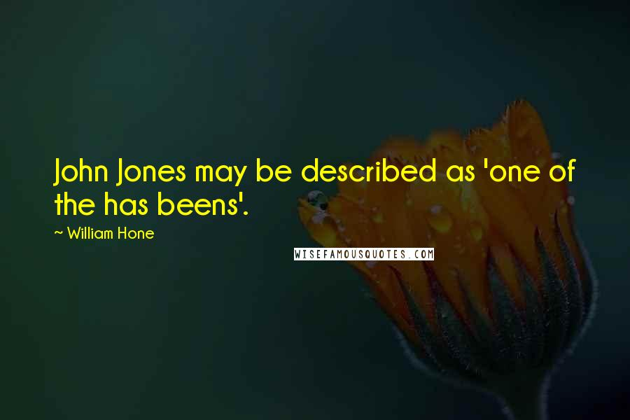 William Hone quotes: John Jones may be described as 'one of the has beens'.