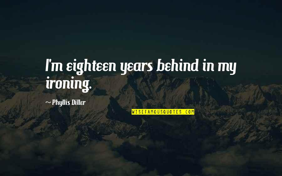 William Hooper Quotes By Phyllis Diller: I'm eighteen years behind in my ironing.