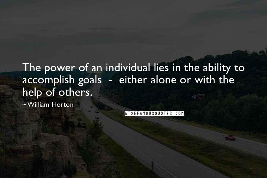 William Horton quotes: The power of an individual lies in the ability to accomplish goals - either alone or with the help of others.