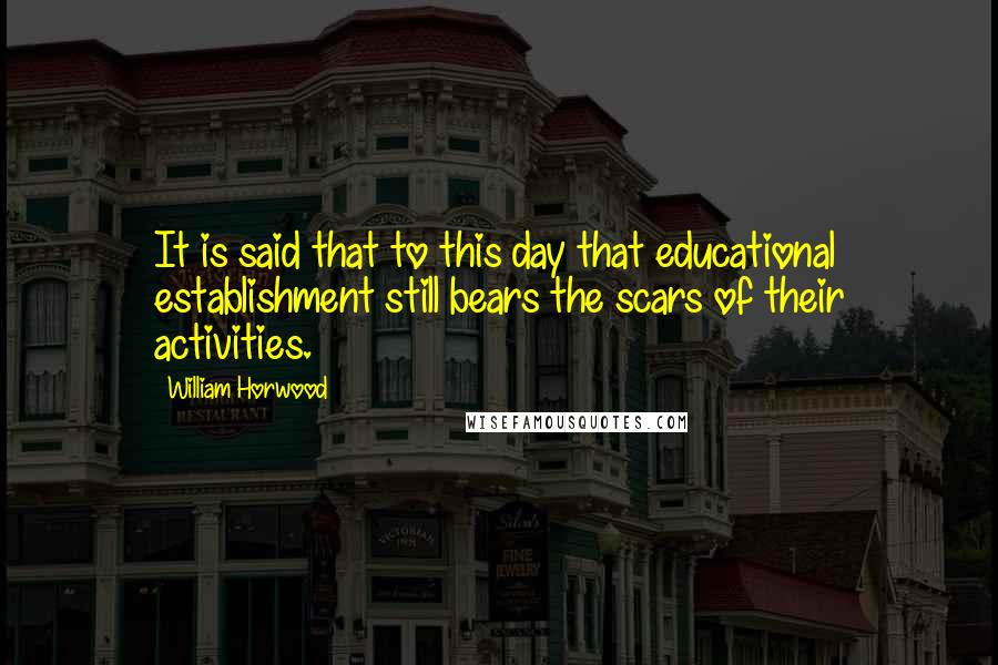 William Horwood quotes: It is said that to this day that educational establishment still bears the scars of their activities.