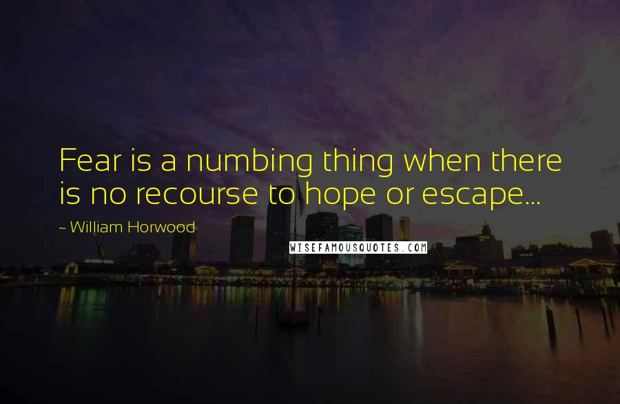 William Horwood quotes: Fear is a numbing thing when there is no recourse to hope or escape...