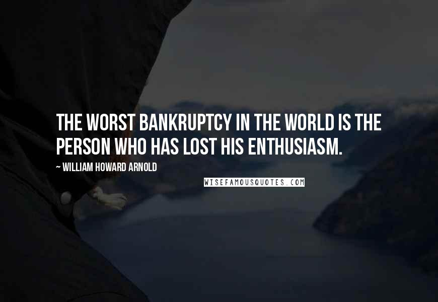William Howard Arnold quotes: The worst bankruptcy in the world is the person who has lost his enthusiasm.