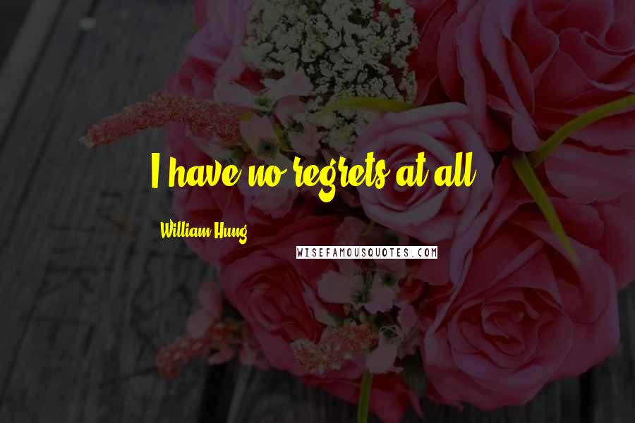 William Hung quotes: I have no regrets at all.