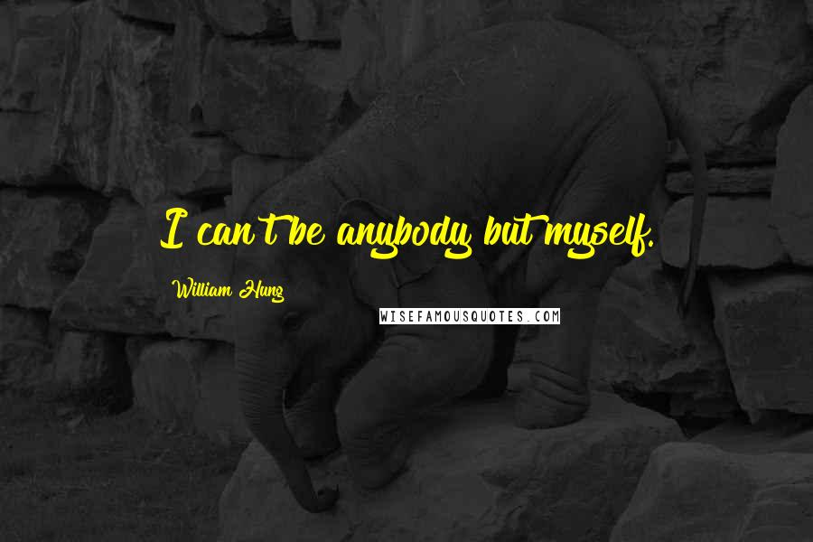 William Hung quotes: I can't be anybody but myself.