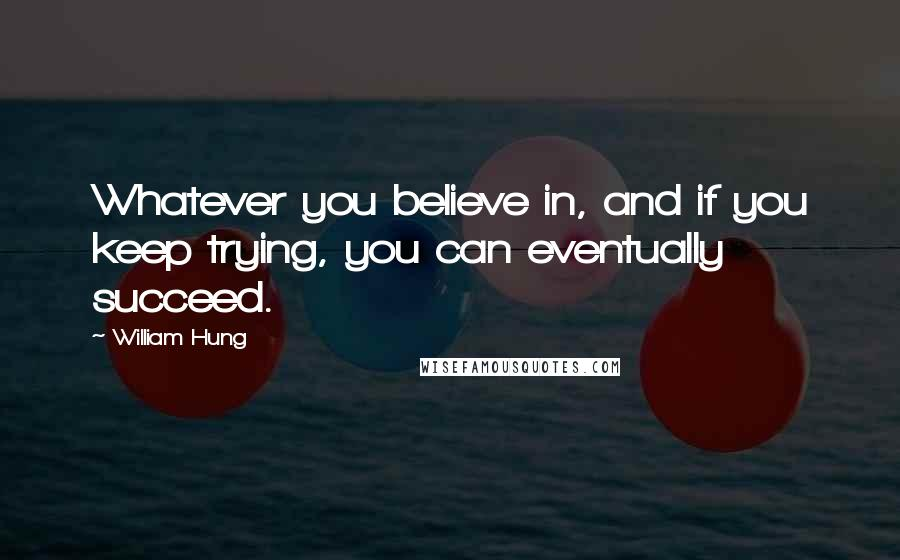 William Hung quotes: Whatever you believe in, and if you keep trying, you can eventually succeed.