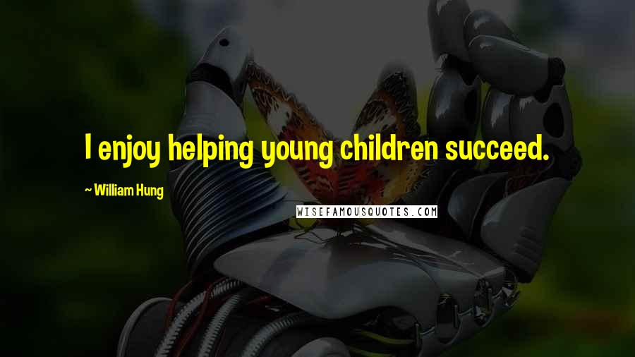 William Hung quotes: I enjoy helping young children succeed.