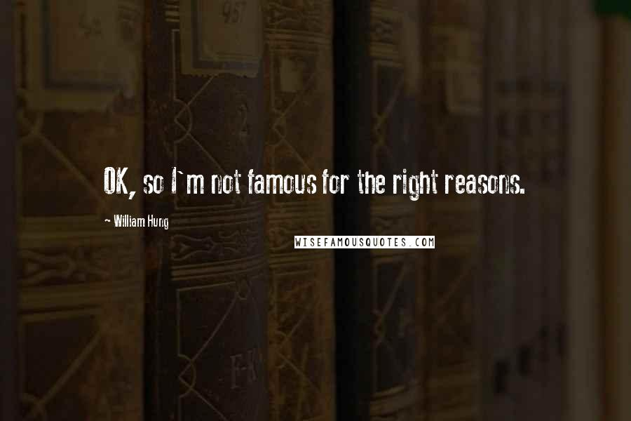 William Hung quotes: OK, so I'm not famous for the right reasons.