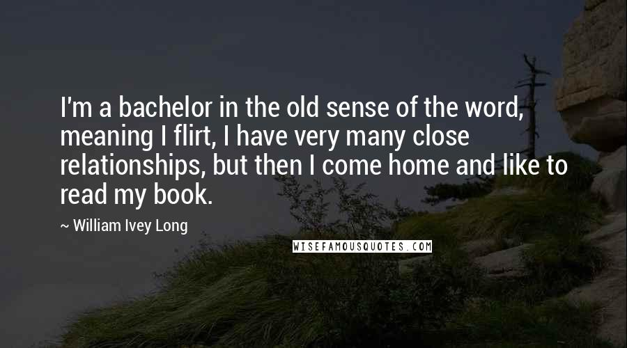 William Ivey Long quotes: I'm a bachelor in the old sense of the word, meaning I flirt, I have very many close relationships, but then I come home and like to read my book.