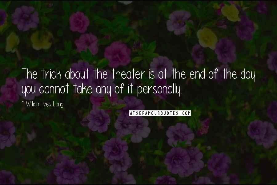 William Ivey Long quotes: The trick about the theater is at the end of the day you cannot take any of it personally.