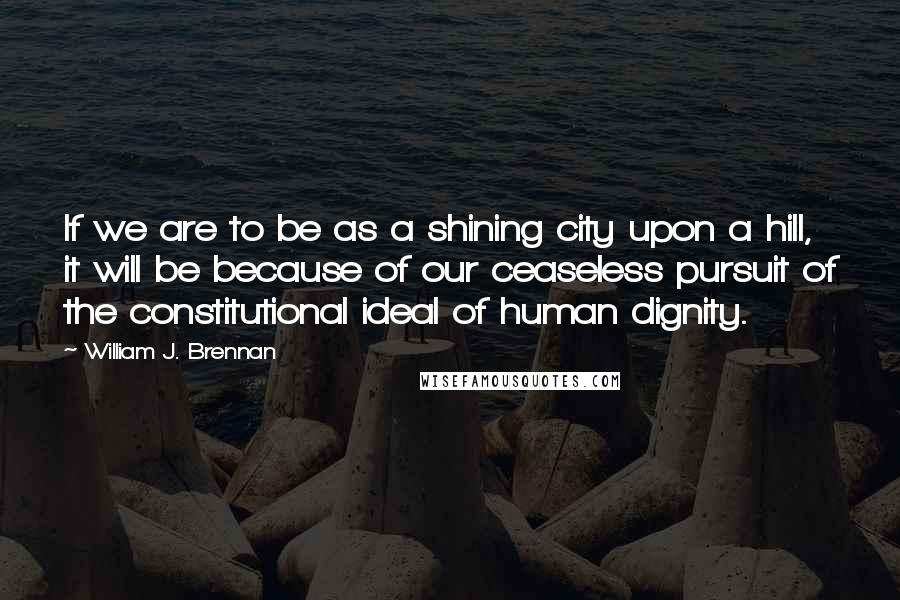 William J. Brennan quotes: If we are to be as a shining city upon a hill, it will be because of our ceaseless pursuit of the constitutional ideal of human dignity.