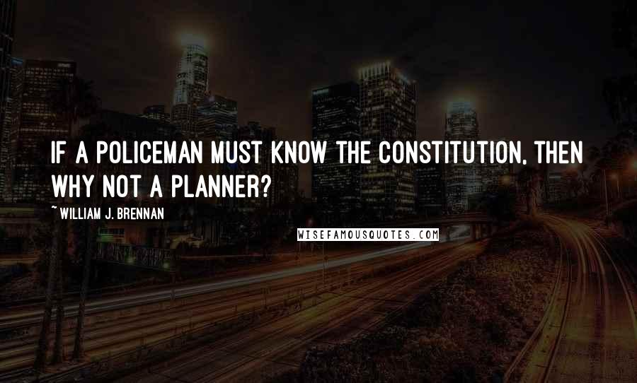 William J. Brennan quotes: If a policeman must know the Constitution, then why not a planner?