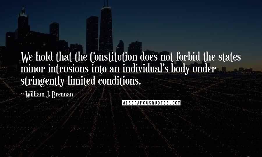 William J. Brennan quotes: We hold that the Constitution does not forbid the states minor intrusions into an individual's body under stringently limited conditions.