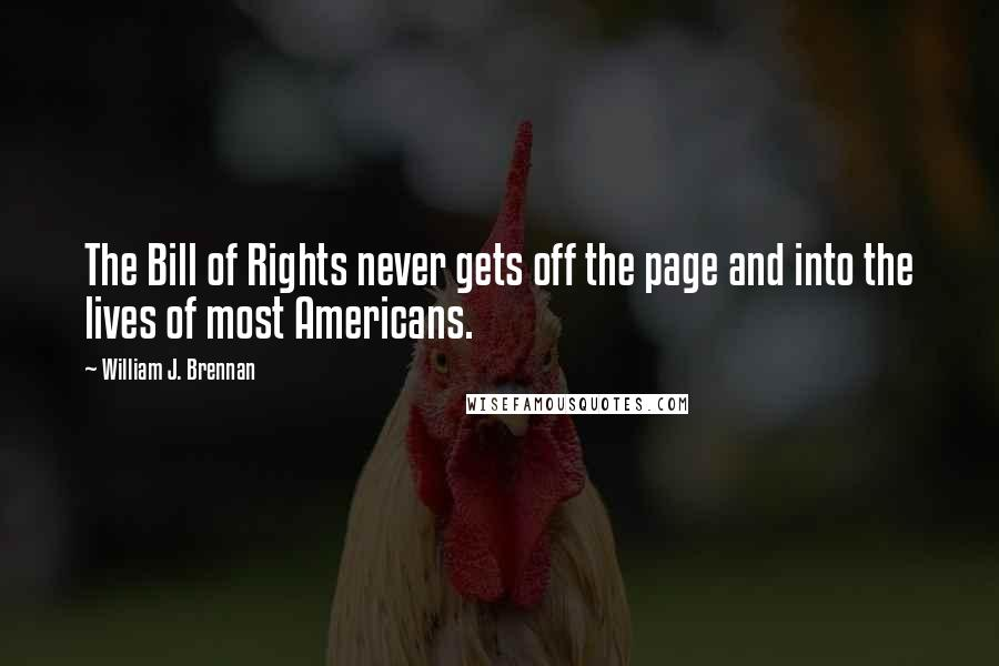 William J. Brennan quotes: The Bill of Rights never gets off the page and into the lives of most Americans.