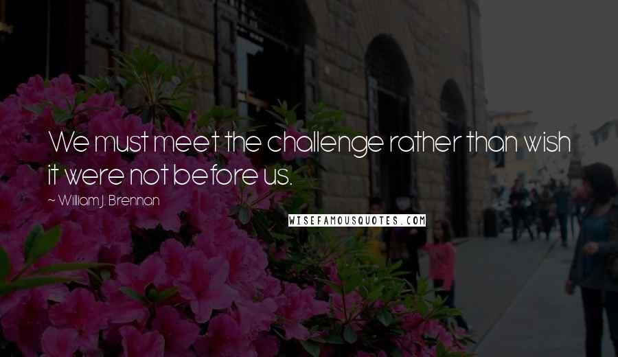 William J. Brennan quotes: We must meet the challenge rather than wish it were not before us.