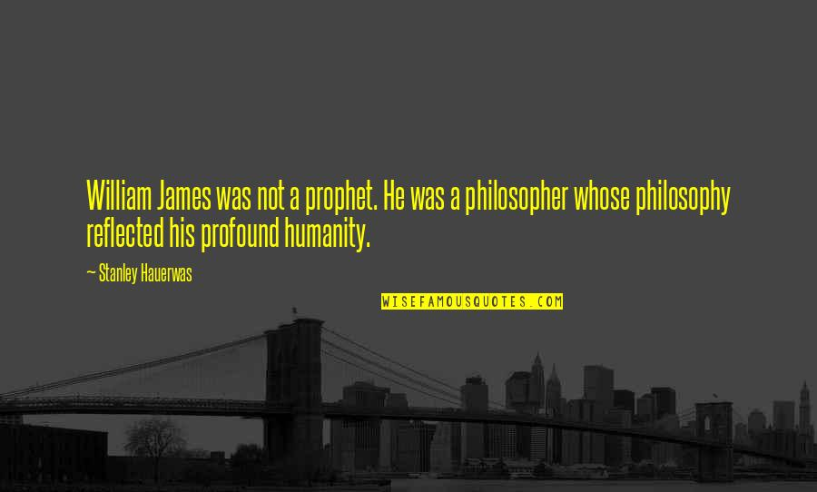 William James Quotes By Stanley Hauerwas: William James was not a prophet. He was