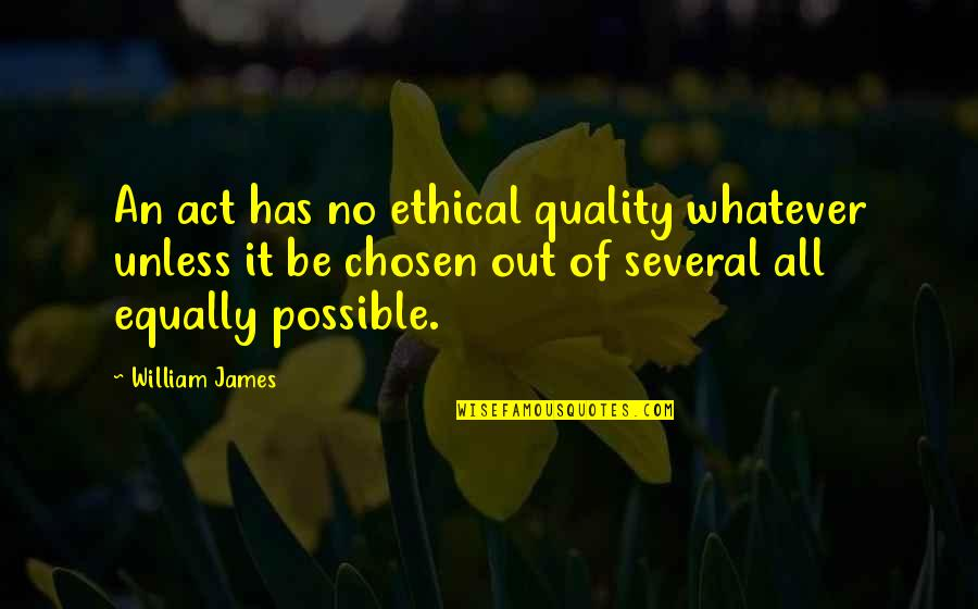 William James Quotes By William James: An act has no ethical quality whatever unless
