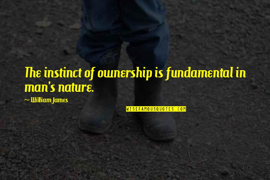 William James Quotes By William James: The instinct of ownership is fundamental in man's