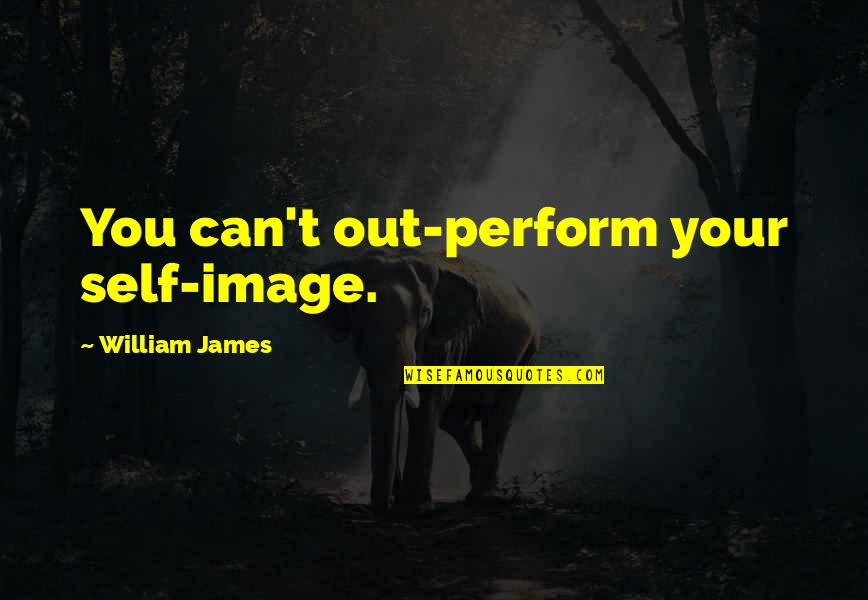 William James Quotes By William James: You can't out-perform your self-image.