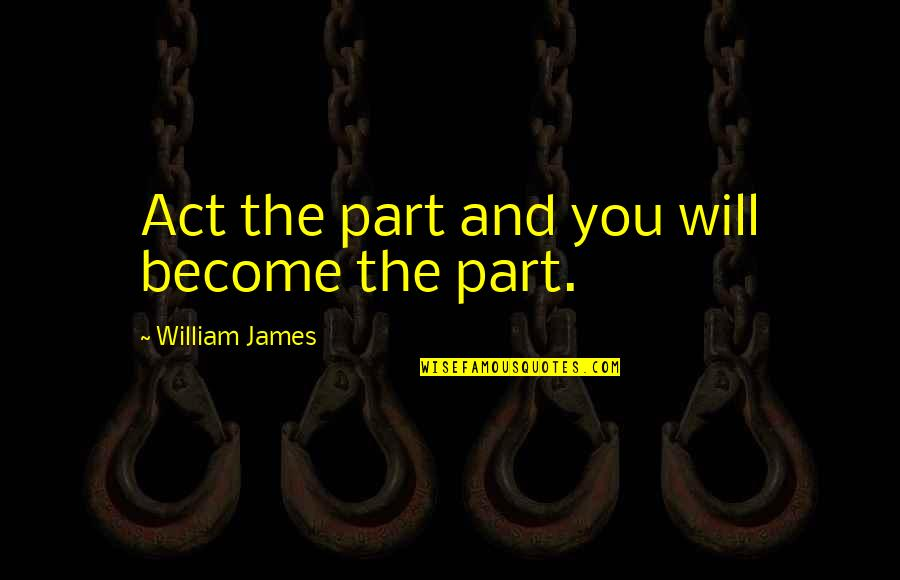 William James Quotes By William James: Act the part and you will become the