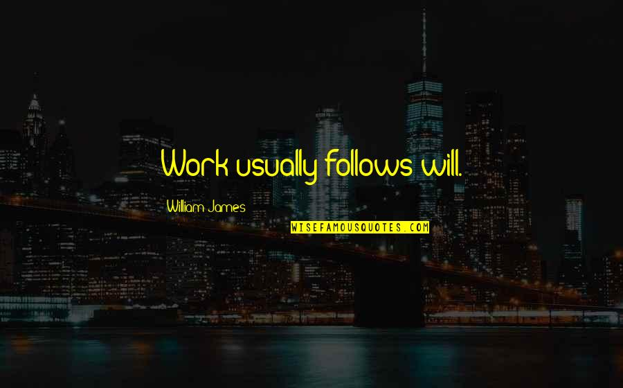 William James Quotes By William James: Work usually follows will.
