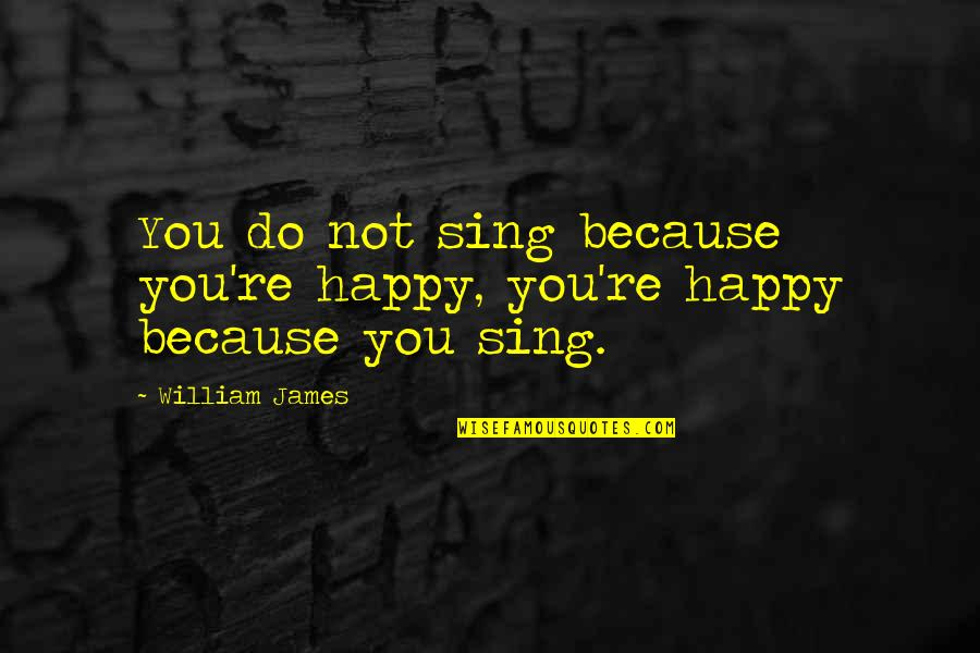 William James Quotes By William James: You do not sing because you're happy, you're