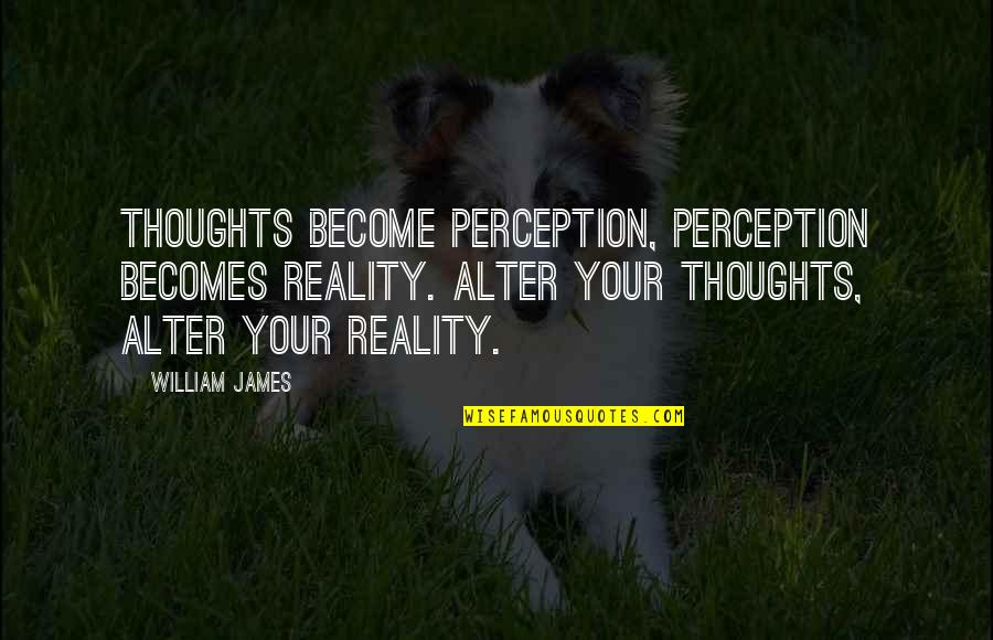 William James Quotes By William James: Thoughts become perception, perception becomes reality. Alter your