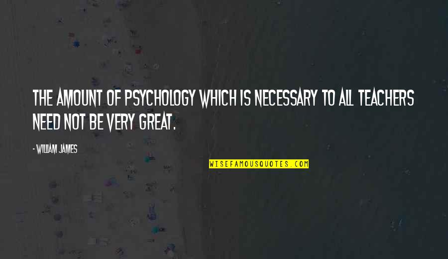 William James Quotes By William James: The amount of psychology which is necessary to
