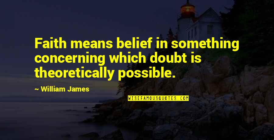 William James Quotes By William James: Faith means belief in something concerning which doubt