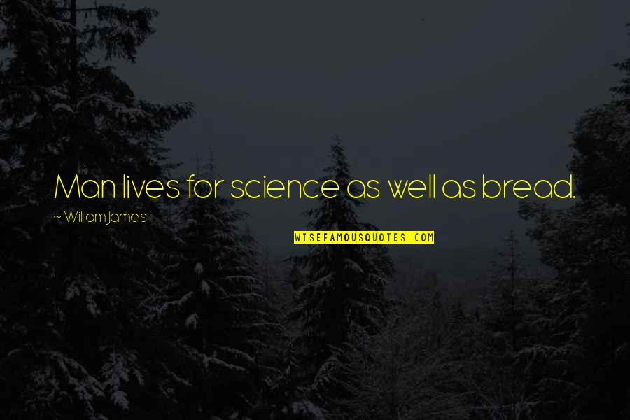 William James Quotes By William James: Man lives for science as well as bread.