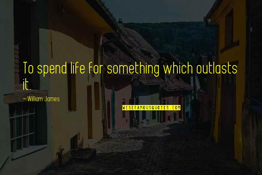 William James Quotes By William James: To spend life for something which outlasts it.