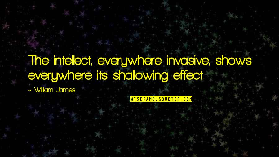 William James Quotes By William James: The intellect, everywhere invasive, shows everywhere its shallowing