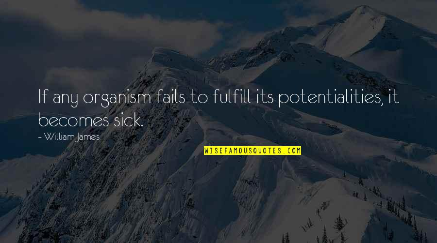 William James Quotes By William James: If any organism fails to fulfill its potentialities,