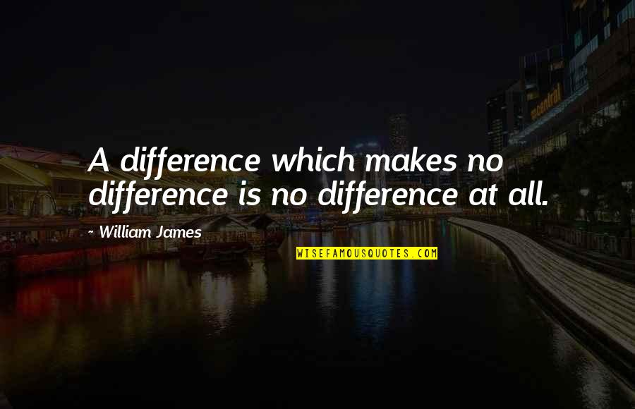 William James Quotes By William James: A difference which makes no difference is no