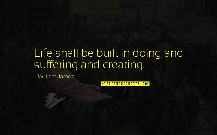 William James Quotes By William James: Life shall be built in doing and suffering