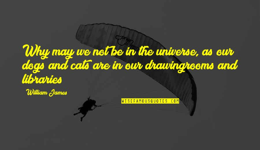 William James Quotes By William James: Why may we not be in the universe,