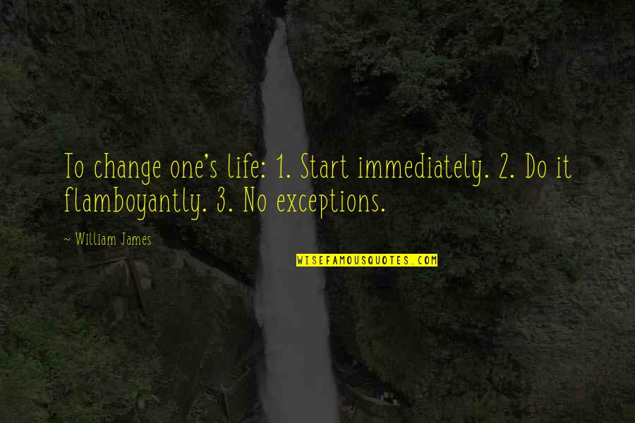 William James Quotes By William James: To change one's life: 1. Start immediately. 2.