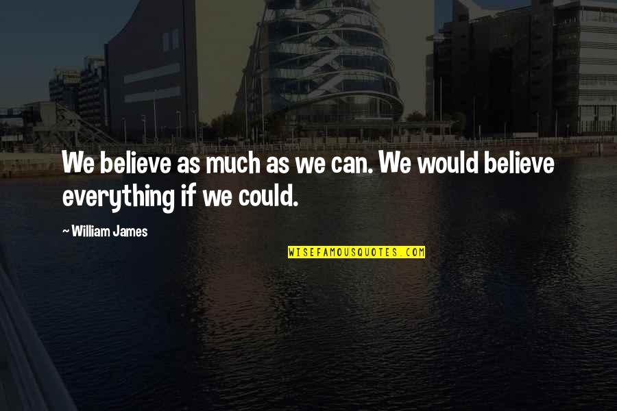 William James Quotes By William James: We believe as much as we can. We