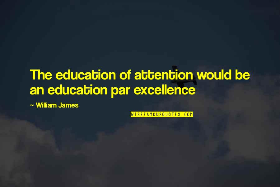 William James Quotes By William James: The education of attention would be an education