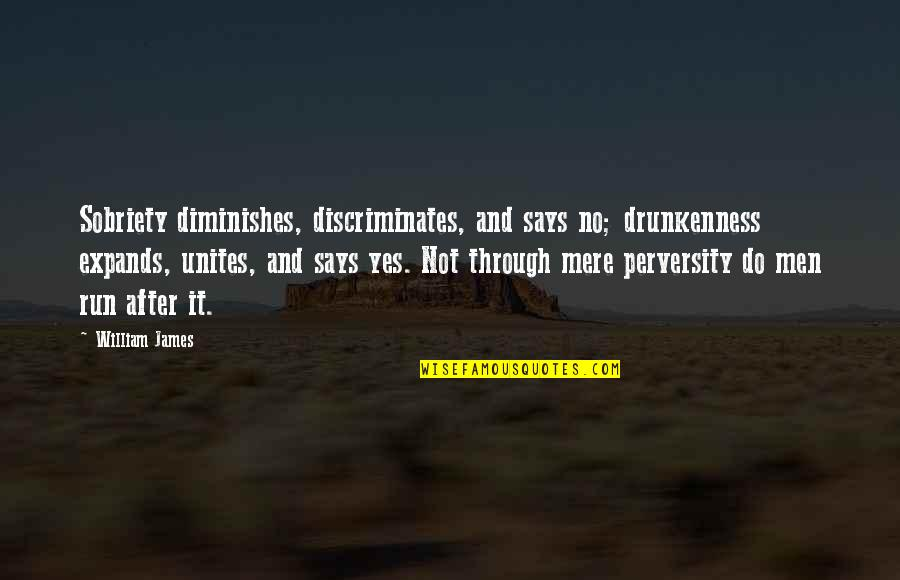 William James Quotes By William James: Sobriety diminishes, discriminates, and says no; drunkenness expands,